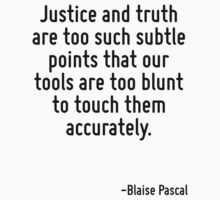 Justice and truth are too such subtle points that our tools are too blunt to touch them accurately. by Quotr