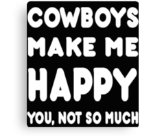 Cowboys Make Me Happy You, Not So Much - Tshirts & Hoodies! Canvas Print