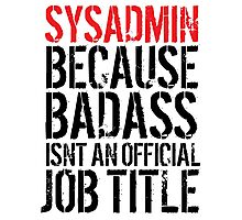 Fun 'Sysadmin because Badass Isn't an Official Job Title' Tshirt, Accessories and Gifts Photographic Print