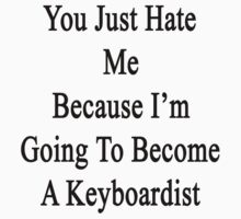You Just Hate Me Because I'm Going To Become A Keyboardist  by supernova23