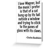 I love Wagner, but the music I prefer is that of a cat hung up by its tail outside a window and trying to stick to the panes of glass with its claws. Greeting Card