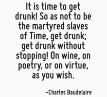 It is time to get drunk! So as not to be the martyred slaves of Time, get drunk; get drunk without stopping! On wine, on poetry, or on virtue, as you wish. by Quotr