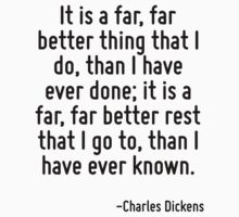 It is a far, far better thing that I do, than I have ever done; it is a far, far better rest that I go to, than I have ever known. by Quotr