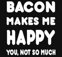 Bacon Makes Me Happy You, Not So Much - Tshirts & Hoodies! by Awesome Arts