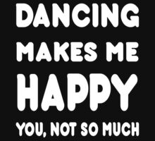Dancing Makes Me Happy You, Not So Much - Tshirts & Hoodies! by Awesome Arts