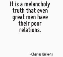 It is a melancholy truth that even great men have their poor relations. by Quotr