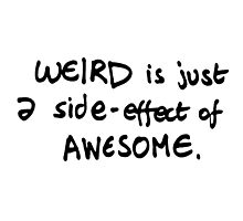WEIRD IS JUST A SIDE-EFFECT OF AWESOME by JamesChetwald