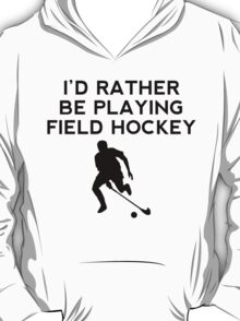 I'd Rather Be Playing Field Hockey T-Shirt