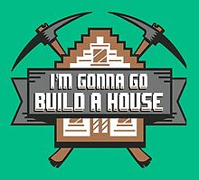 I'm Gonna Go Build A House by shnook21