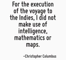 For the execution of the voyage to the Indies, I did not make use of intelligence, mathematics or maps. by Quotr
