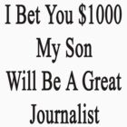 I Bet You $1000 My Son Will Be A Great Journalist  by supernova23