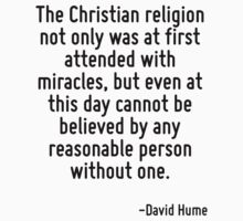 The Christian religion not only was at first attended with miracles, but even at this day cannot be believed by any reasonable person without one. by Quotr