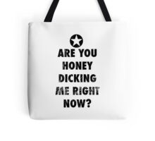 Are you honeydicking me right now? Tote Bag