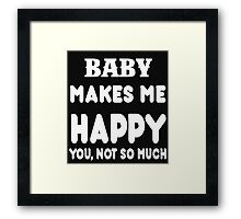 Baby Makes Me Happy You, Not So Much Framed Print