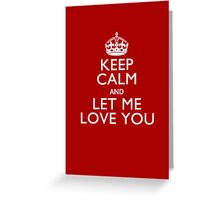 Keep Calm And Let Me Love You Greeting Card
