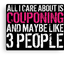 Humorous 'All I Care About Is Couponing And Maybe Like 3 People' Tshirt, Accessories and Gifts Canvas Print