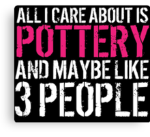 Humorous 'All I Care About Is Pottery And Maybe Like 3 People' Tshirt, Accessories and Gifts Canvas Print