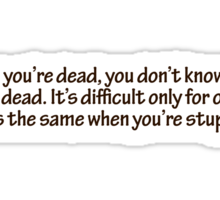 When you're dead, you don't know that you're dead. It's difficult only for others. It's the same when you're stupid. Sticker