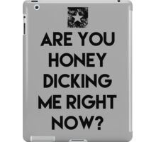 ARE YOU HONEY  DICKING ME RIGHT NOW? THE INTERVIEW iPad Case/Skin