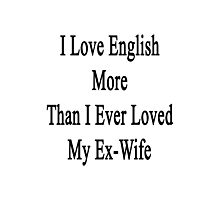 I Love English More Than I Ever Loved My Ex-Wife  Photographic Print