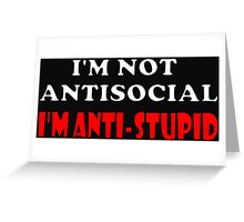 I'm Not Antisocial I'm Anti-Stupid Greeting Card