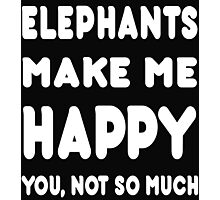 Elephants Make Me Happy You, Not So Much - Tshirts & Hoodies! Photographic Print