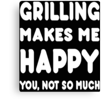 Grilling Makes Me Happy You, Not So Much - Tshirts & Hoodies! Canvas Print