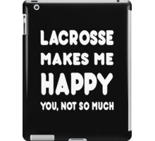 Lacrosse Makes Me Happy You, Not So Much - Tshirts & Hoodies! iPad Case/Skin