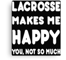 Lacrosse Makes Me Happy You, Not So Much - Tshirts & Hoodies! Canvas Print