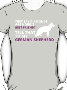 they say diamonds are a girl's BEST FRIEND? TELL THAT TO MY GERMAN SHEPHERD T-Shirt