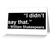 """I didn't say that."" - William Shakespeare (White Text) Greeting Card"