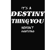 Its a Destiny Thing you wouldn't understand - T-Shirts & Hoodies Photographic Print