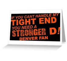 If You Can't Handle My Tight End You Need a Stronger D - Denver Fan Tshirt & Hoodies Greeting Card