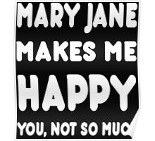 Mary Jane Makes Me Happy You, Not So Much - Tshirts & Hoodies! Poster