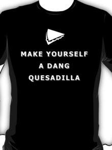 Make yourself a dang quesadilla T-Shirt