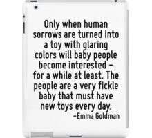Only when human sorrows are turned into a toy with glaring colors will baby people become interested - for a while at least. The people are a very fickle baby that must have new toys every day. iPad Case/Skin