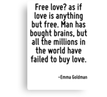 Free love? as if love is anything but free. Man has bought brains, but all the millions in the world have failed to buy love. Canvas Print