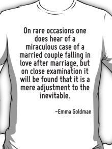 On rare occasions one does hear of a miraculous case of a married couple falling in love after marriage, but on close examination it will be found that it is a mere adjustment to the inevitable. T-Shirt