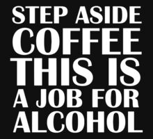 Step aside coffee, this is a job for alcohol.  (Dark edition) by Sandy W