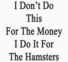 I Don't Do This For The Money I Do It For The Hamsters  by supernova23