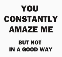 You Constantly Amaze Me.  But Not in a Good Way. by Chris  Bradshaw