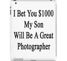 I Bet You $1000 My Son Will Be A Great Photographer  iPad Case/Skin