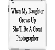When My Daughter Grows Up She'll Be A Great Photographer  iPad Case/Skin