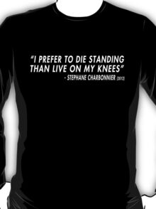 I Prefer To Die Standing Than Live On My Knees (Stephane Charbonnier) T-Shirt