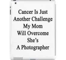 Cancer Is Just Another Challenge My Mom Will Overcome She's A Photographer  iPad Case/Skin