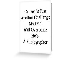 Cancer Is Just Another Challenge My Dad Will Overcome He's A Photographer  Greeting Card