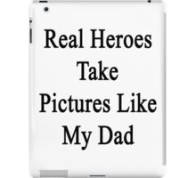 Real Heroes Take Pictures Like My Dad  iPad Case/Skin