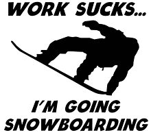 Work Sucks I'm Going Snowboarding by kwg2200