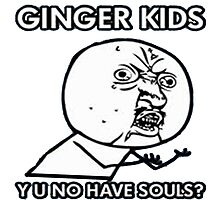 Ginger Kids Y U No Have Souls by hybridgopher
