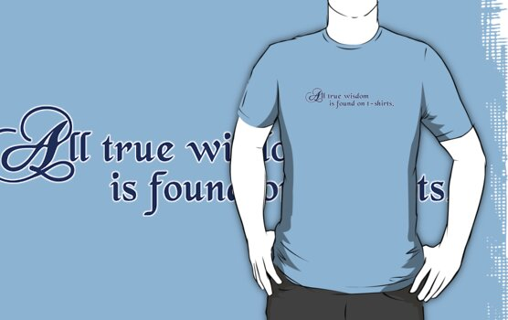All true wisdom is found on t-shirts by digerati
